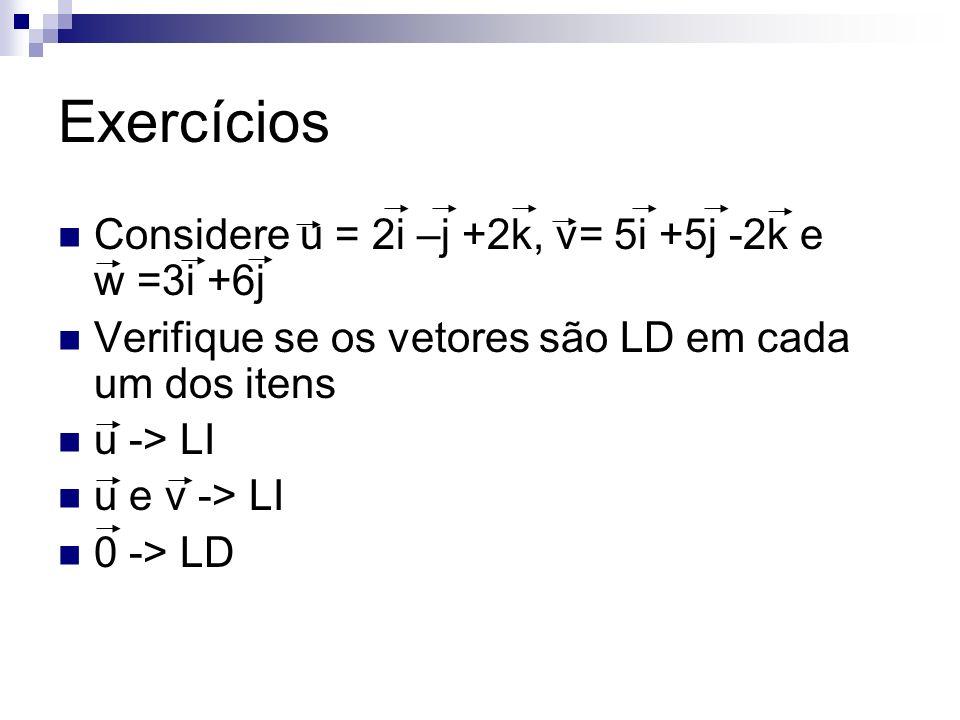 Exercícios Considere u = 2i –j +2k, v= 5i +5j -2k e w =3i +6j Verifique se os vetores são LD em cada um dos itens u -> LI u e v -> LI 0 -> LD