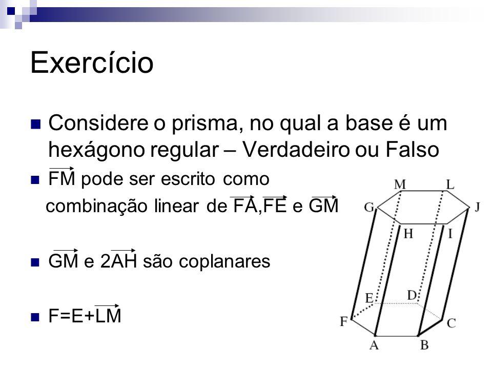 Exercício Considere o prisma, no qual a base é um hexágono regular – Verdadeiro ou Falso FM pode ser escrito como combinação linear de FA,FE e GM GM e