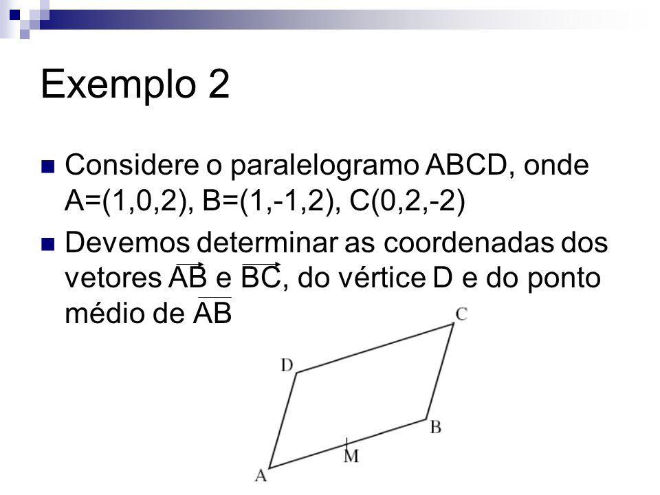 Exemplo 2 Considere o paralelogramo ABCD, onde A=(1,0,2), B=(1,-1,2), C(0,2,-2) Devemos determinar as coordenadas dos vetores AB e BC, do vértice D e