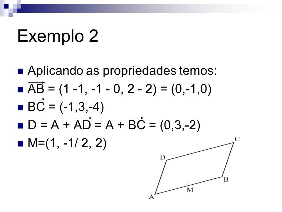 Exemplo 2 Aplicando as propriedades temos: AB = (1 -1, -1 - 0, 2 - 2) = (0,-1,0) BC = (-1,3,-4) D = A + AD = A + BC = (0,3,-2) M=(1, -1/ 2, 2)