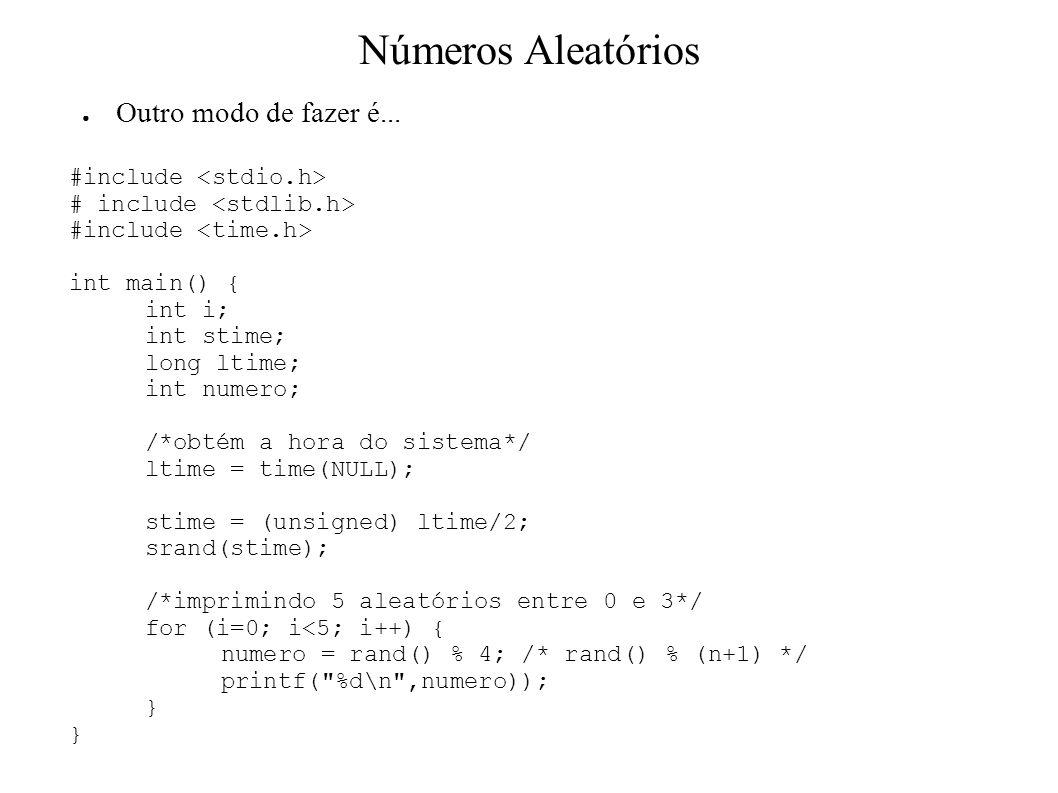 #include int main() { int i; int stime; long ltime; int numero; /*obtém a hora do sistema*/ ltime = time(NULL); stime = (unsigned) ltime/2; srand(stime); /*imprimindo 5 aleatórios entre 0 e 3*/ for (i=0; i<5; i++) { numero = rand() % 4; /* rand() % (n+1) */ printf( %d\n ,numero)); } Outro modo de fazer é...