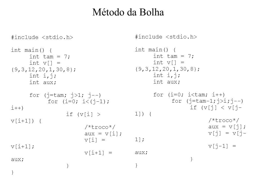 Método da Bolha #include int main() { int tam = 7; int v[] = {9,3,12,20,1,30,8}; int i,j; int aux; for (j=tam; j>1; j--) for (i=0; i<(j-1); i++) if (v[i] > v[i+1]) { /*troco*/ aux = v[i]; v[i] = v[i+1]; v[i+1] = aux; } #include int main() { int tam = 7; int v[] = {9,3,12,20,1,30,8}; int i,j; int aux; for (i=0; i<tam; i++) for (j=tam-1;j>i;j--) if (v[j] < v[j- 1]) { /*troco*/ aux = v[j]; v[j] = v[j- 1]; v[j-1] = aux; }