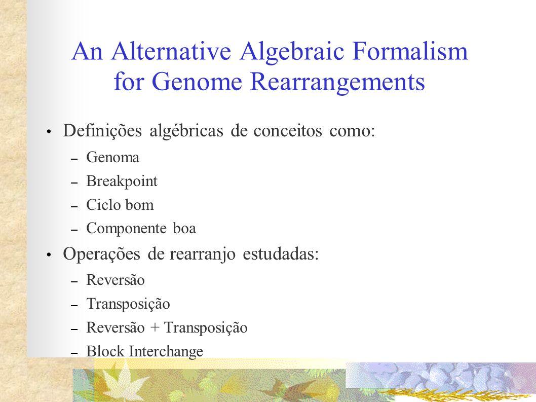 An Alternative Algebraic Formalism for Genome Rearrangements Definições algébricas de conceitos como: – Genoma – Breakpoint – Ciclo bom – Componente b
