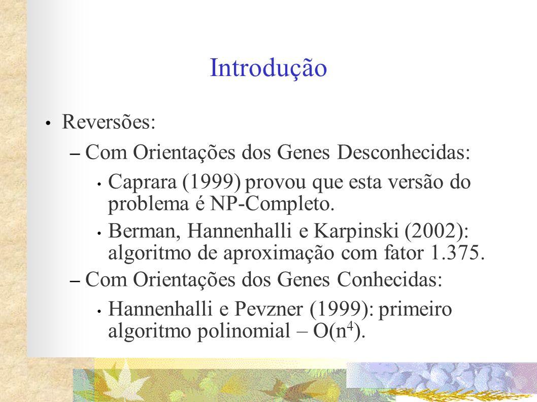 Introdução Reversões: – Com Orientações dos Genes Desconhecidas: Caprara (1999) provou que esta versão do problema é NP-Completo. Berman, Hannenhalli