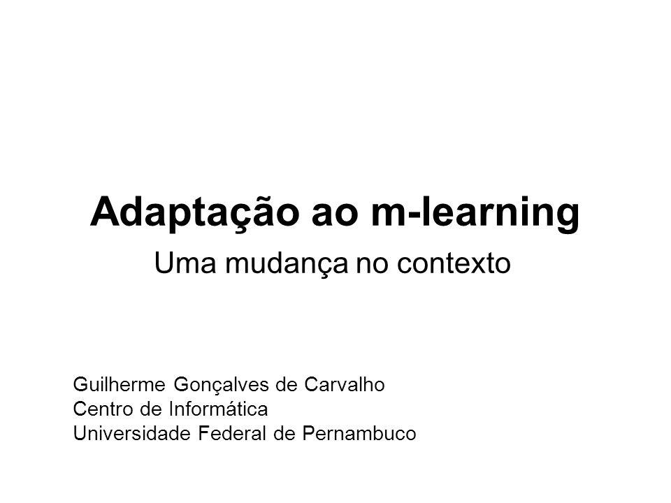 Adaptação ao m-learning Uma mudança no contexto Guilherme Gonçalves de Carvalho Centro de Informática Universidade Federal de Pernambuco