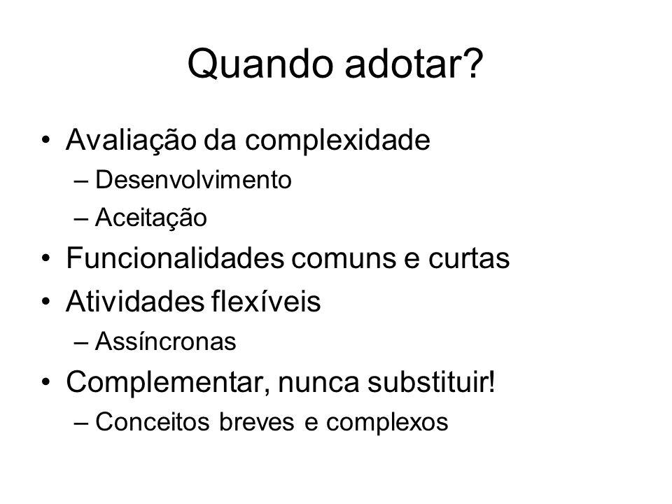 Quando adotar? Avaliação da complexidade –Desenvolvimento –Aceitação Funcionalidades comuns e curtas Atividades flexíveis –Assíncronas Complementar, n