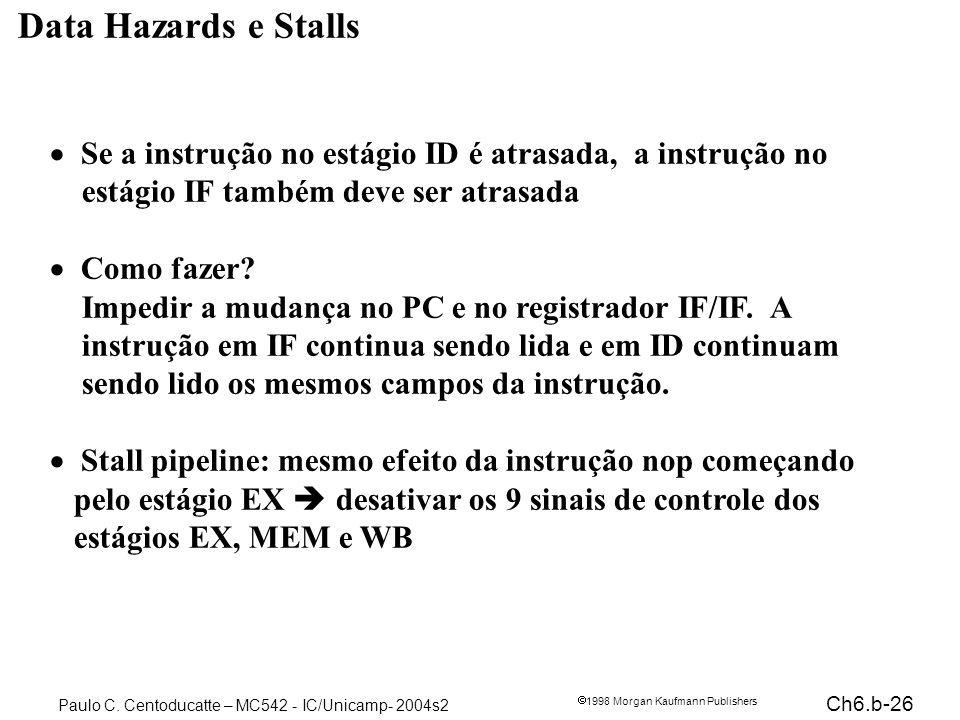 Ch6.b-26 1998 Morgan Kaufmann Publishers Paulo C. Centoducatte – MC542 - IC/Unicamp- 2004s2 Data Hazards e Stalls Se a instrução no estágio ID é atras