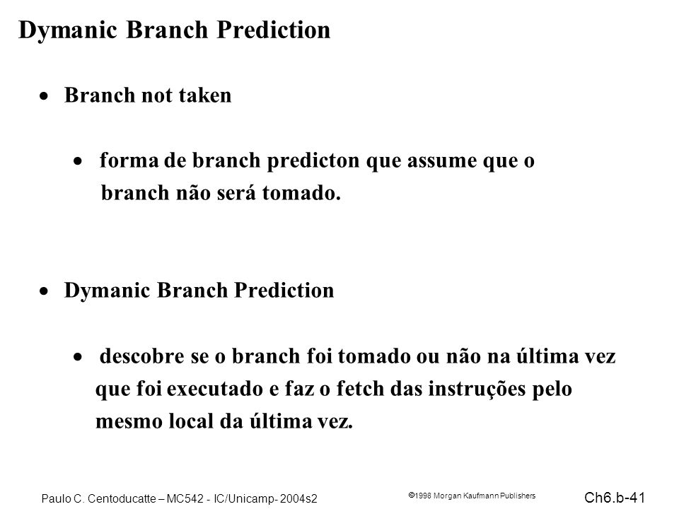 Ch6.b-41 1998 Morgan Kaufmann Publishers Paulo C. Centoducatte – MC542 - IC/Unicamp- 2004s2 Dymanic Branch Prediction Branch not taken forma de branch