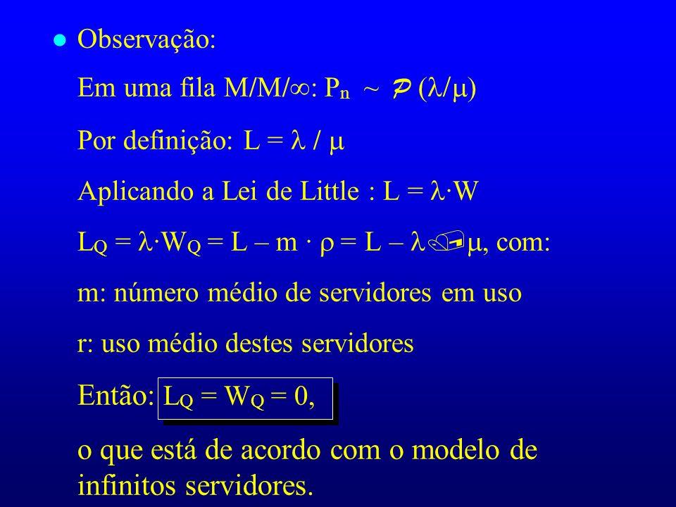 l Observação: Em uma fila M/M/ : P n ~ P ( Por definição: L = / Aplicando a Lei de Little : L = ·W L Q = ·W Q = L – m · = L –, com: m: número médio de