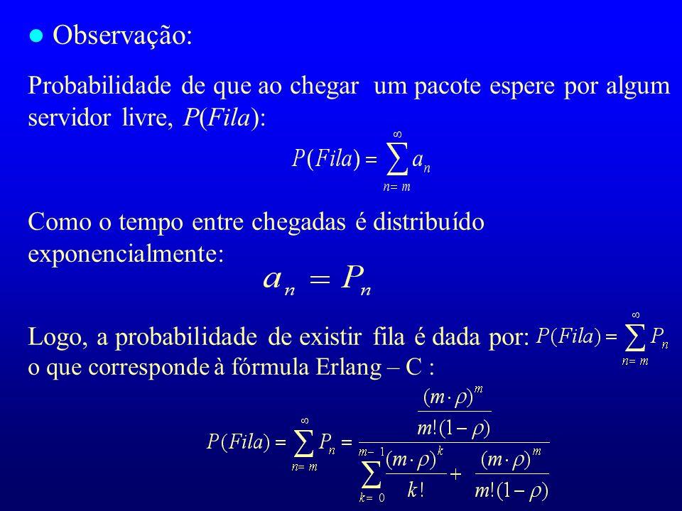 l Observação: Probabilidade de que ao chegar um pacote espere por algum servidor livre, P(Fila): Como o tempo entre chegadas é distribuído exponencial