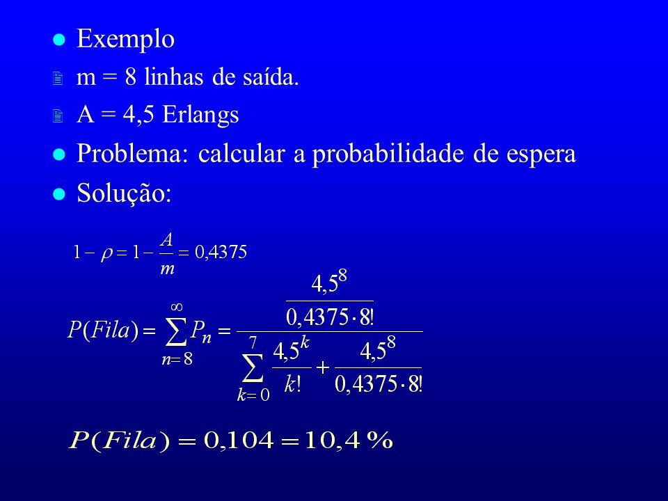 l Exemplo 2 m = 8 linhas de saída. 2 A = 4,5 Erlangs l Problema: calcular a probabilidade de espera l Solução: