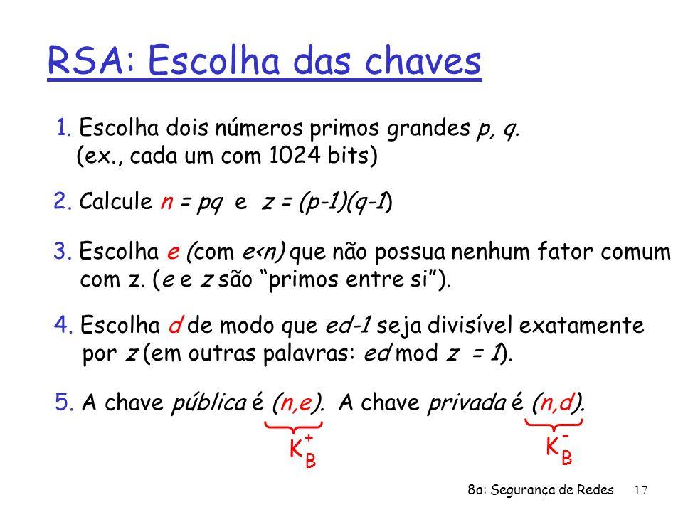 8a: Segurança de Redes17 RSA: Escolha das chaves 1. Escolha dois números primos grandes p, q. (ex., cada um com 1024 bits) 2. Calcule n = pq e z = (p-