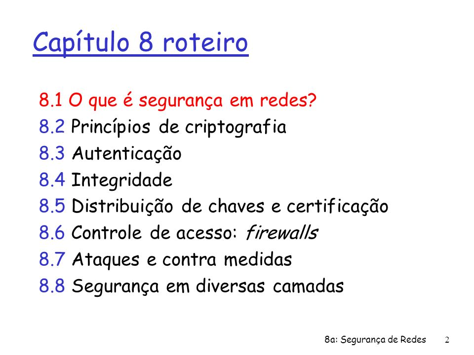 8a: Segurança de Redes2 Capítulo 8 roteiro 8.1 O que é segurança em redes? 8.2 Princípios de criptografia 8.3 Autenticação 8.4 Integridade 8.5 Distrib