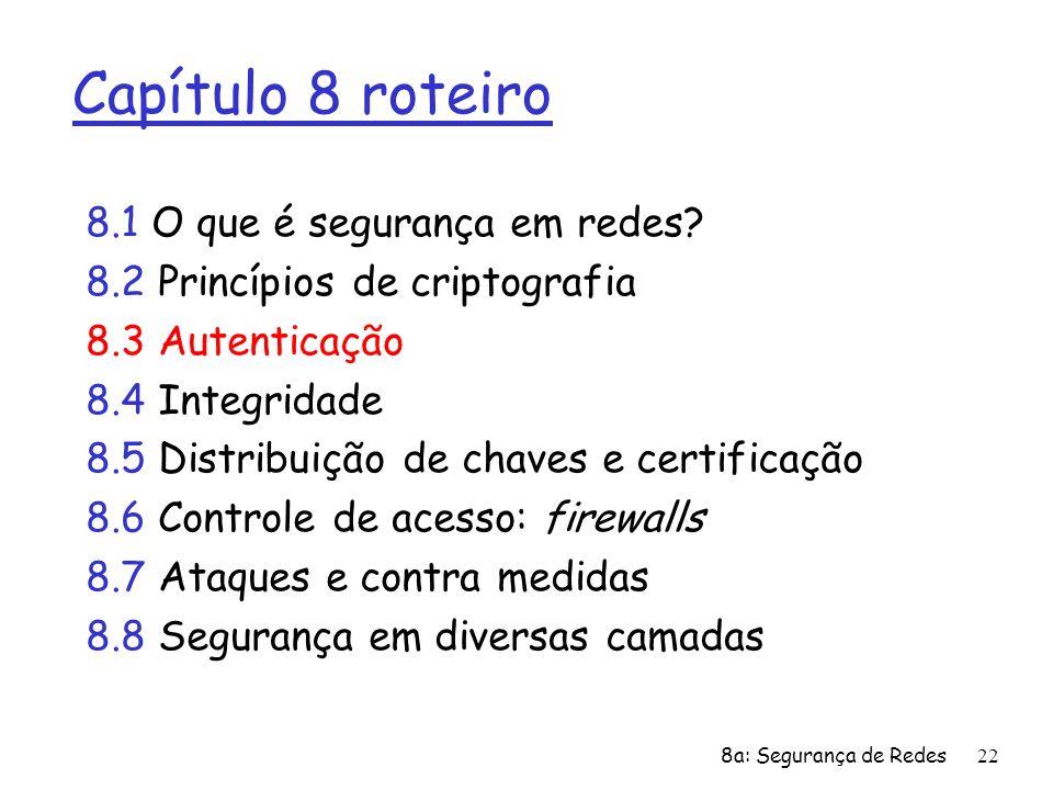 8a: Segurança de Redes22 Capítulo 8 roteiro 8.1 O que é segurança em redes? 8.2 Princípios de criptografia 8.3 Autenticação 8.4 Integridade 8.5 Distri