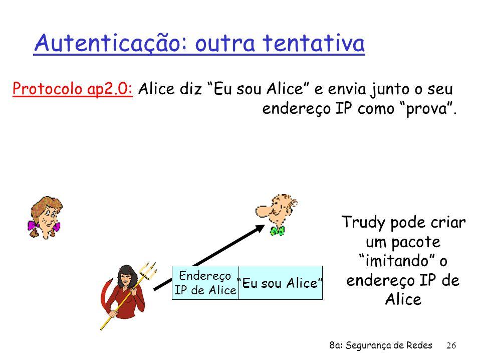 8a: Segurança de Redes26 Autenticação: outra tentativa Protocolo ap2.0: Alice diz Eu sou Alice e envia junto o seu endereço IP como prova. Eu sou Alic