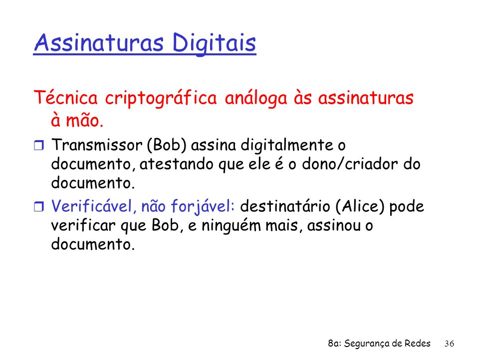 8a: Segurança de Redes36 Assinaturas Digitais Técnica criptográfica análoga às assinaturas à mão. r Transmissor (Bob) assina digitalmente o documento,