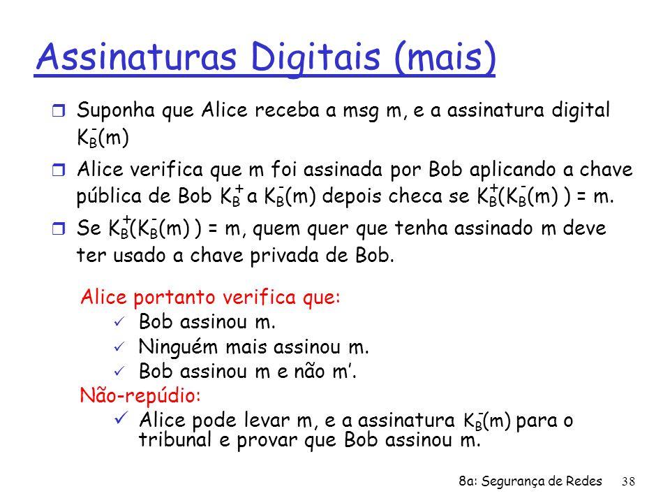 8a: Segurança de Redes38 Assinaturas Digitais (mais) r Suponha que Alice receba a msg m, e a assinatura digital K B (m) r Alice verifica que m foi ass