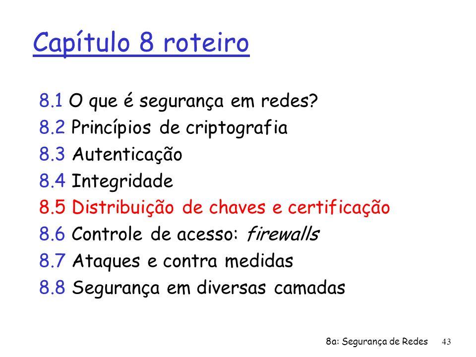 8a: Segurança de Redes43 Capítulo 8 roteiro 8.1 O que é segurança em redes? 8.2 Princípios de criptografia 8.3 Autenticação 8.4 Integridade 8.5 Distri