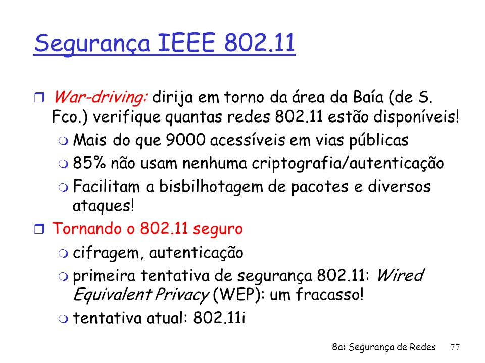 8a: Segurança de Redes77 Segurança IEEE 802.11 r War-driving: dirija em torno da área da Baía (de S. Fco.) verifique quantas redes 802.11 estão dispon