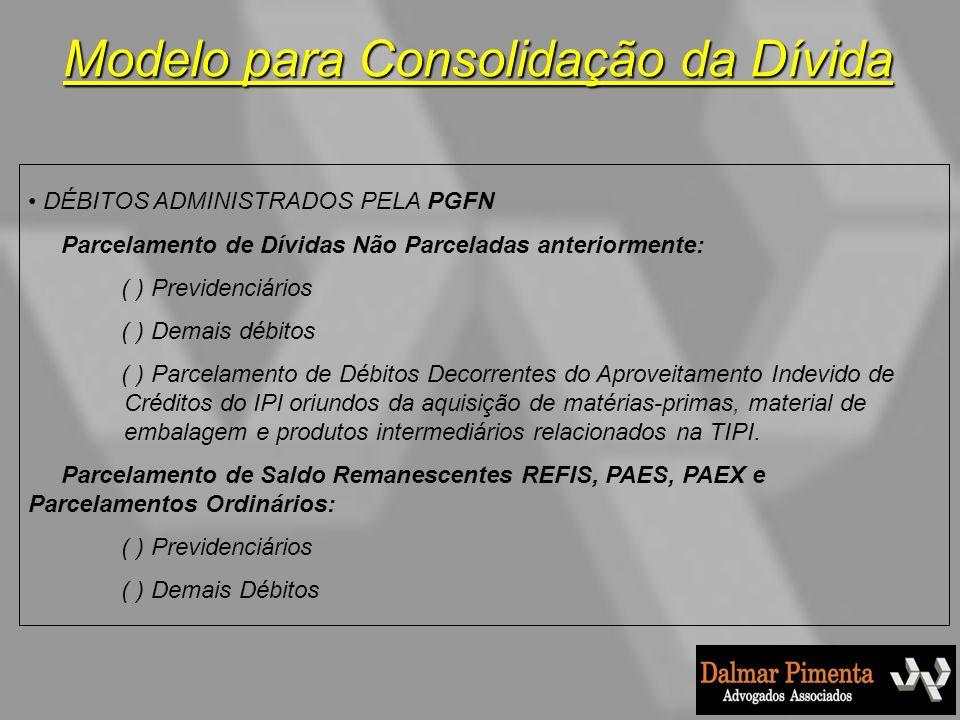 Modelo para Consolidação da Dívida DÉBITOS ADMINISTRADOS PELA PGFN Parcelamento de Dívidas Não Parceladas anteriormente: ( ) Previdenciários ( ) Demai