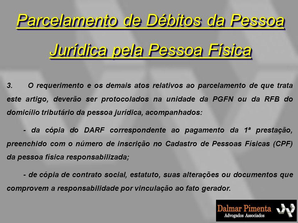 Parcelamento de Débitos da Pessoa Jurídica pela Pessoa Física 3. O requerimento e os demais atos relativos ao parcelamento de que trata este artigo, d
