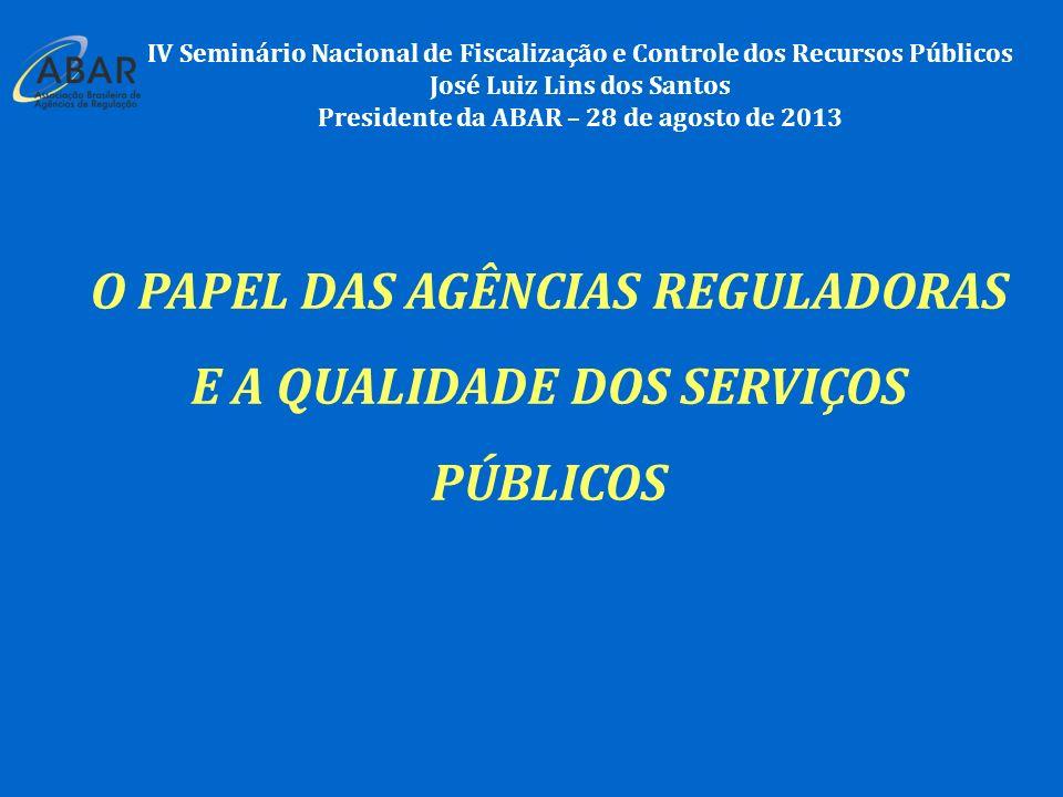 IV Seminário Nacional de Fiscalização e Controle dos Recursos Públicos José Luiz Lins dos Santos Presidente da ABAR – 28 de agosto de 2013 O PAPEL DAS AGÊNCIAS REGULADORAS E A QUALIDADE DOS SERVIÇOS PÚBLICOS