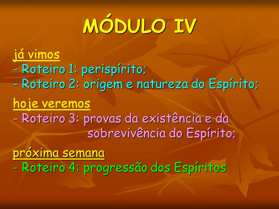 MÓDULO IV já vimos - Roteiro 1: perispírito; - Roteiro 2: origem e natureza do Espírito; hoje veremos - Roteiro 3: provas da existência e da sobrevivê