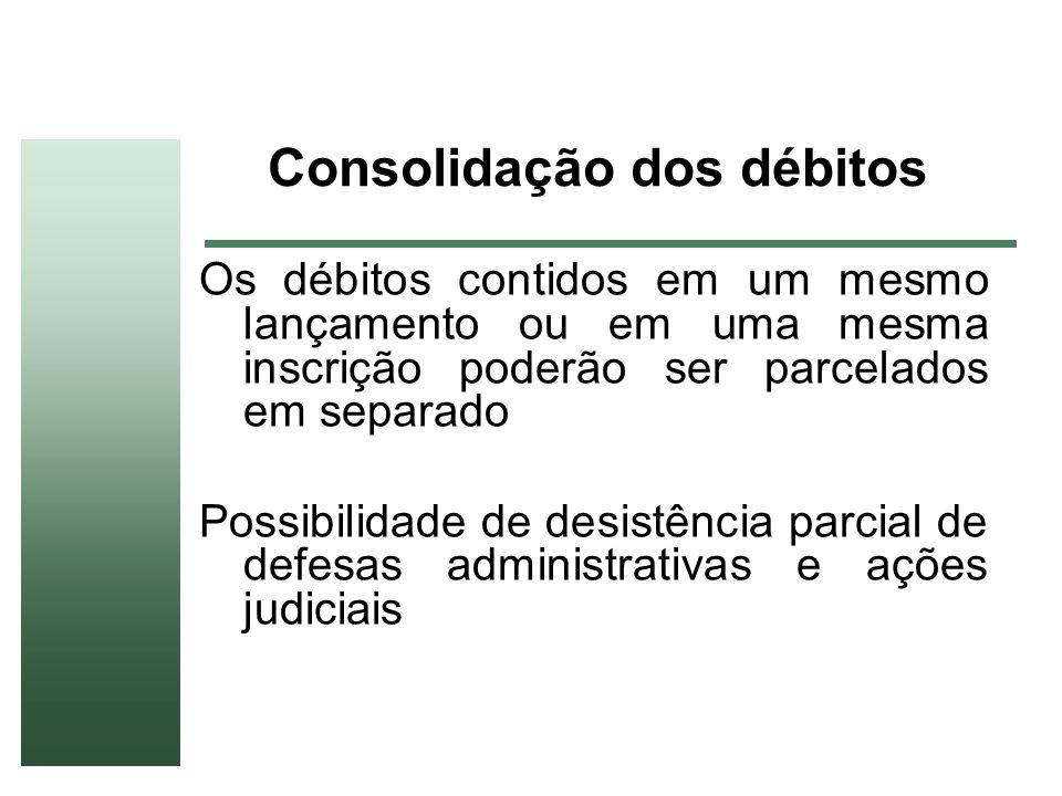 Consolidação dos débitos Os débitos contidos em um mesmo lançamento ou em uma mesma inscrição poderão ser parcelados em separado Possibilidade de desi