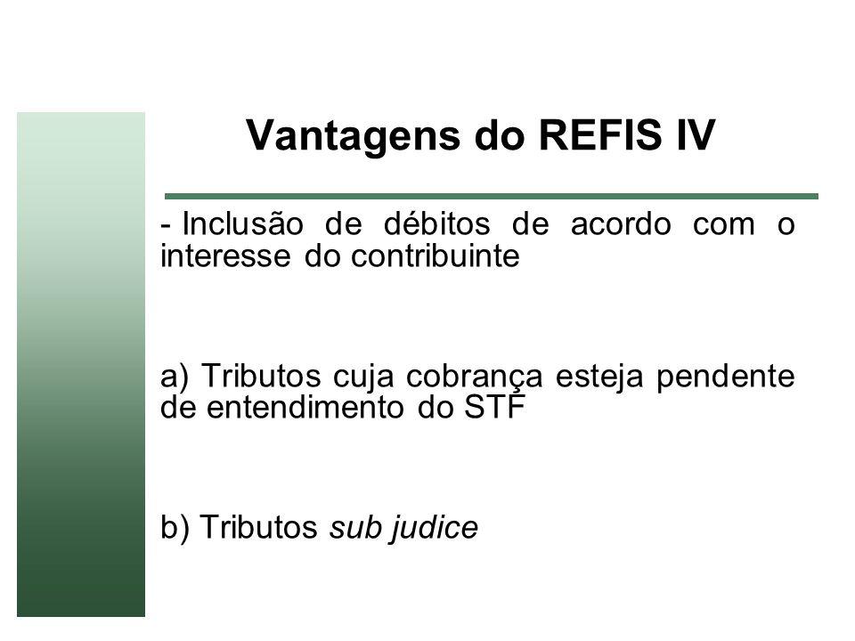 Vantagens do REFIS IV - Inclusão de débitos de acordo com o interesse do contribuinte a) Tributos cuja cobrança esteja pendente de entendimento do STF