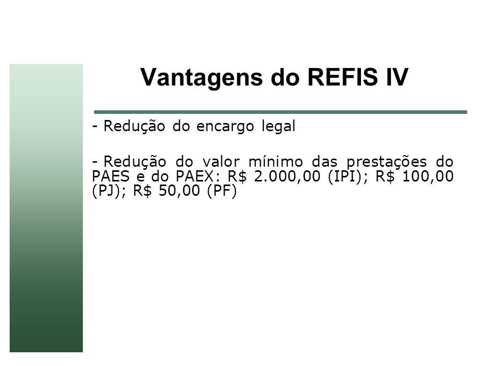 Vantagens do REFIS IV - Redução do encargo legal - Redução do valor mínimo das prestações do PAES e do PAEX: R$ 2.000,00 (IPI); R$ 100,00 (PJ); R$ 50,