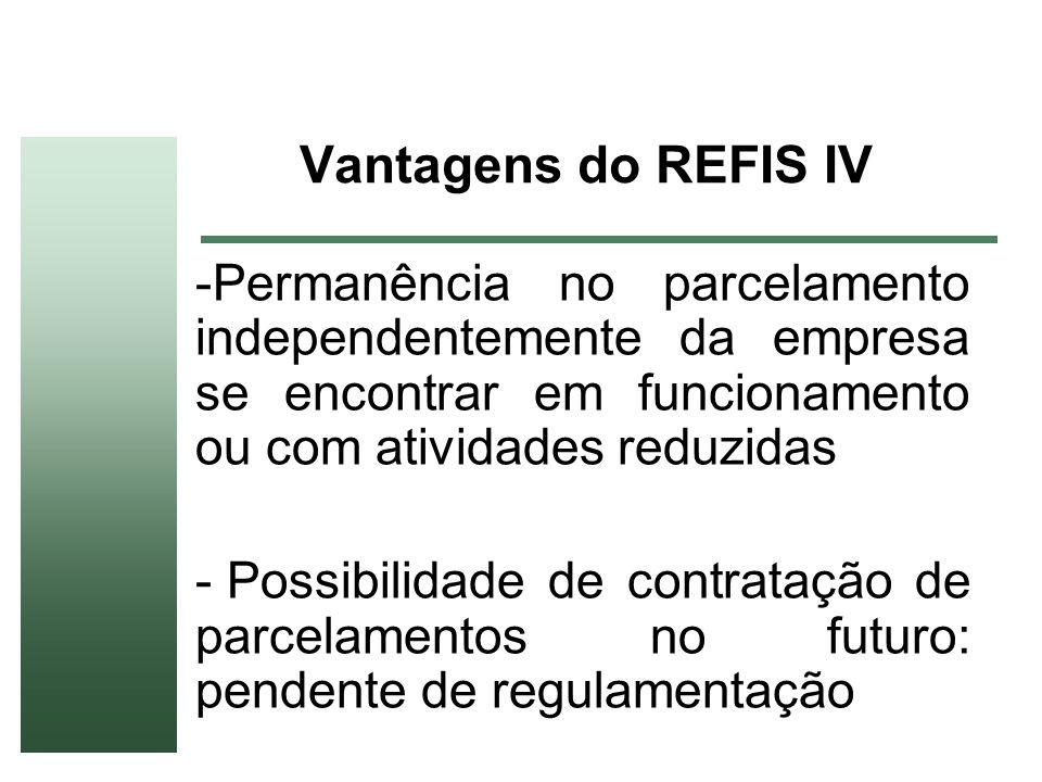 Vantagens do REFIS IV -Permanência no parcelamento independentemente da empresa se encontrar em funcionamento ou com atividades reduzidas - Possibilid