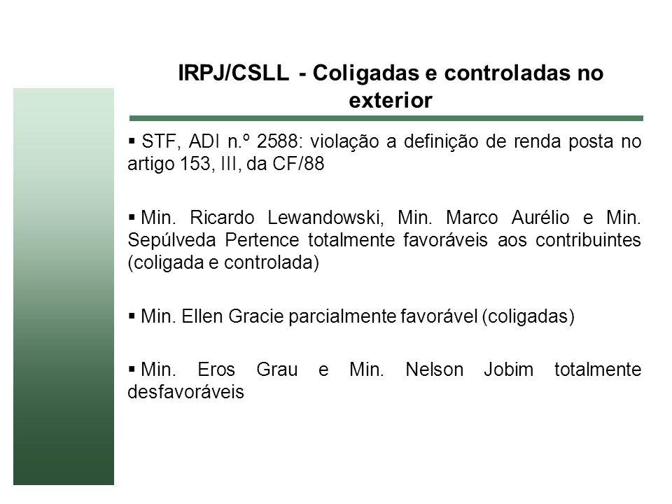 IRPJ/CSLL - Coligadas e controladas no exterior STF, ADI n.º 2588: violação a definição de renda posta no artigo 153, III, da CF/88 Min. Ricardo Lewan