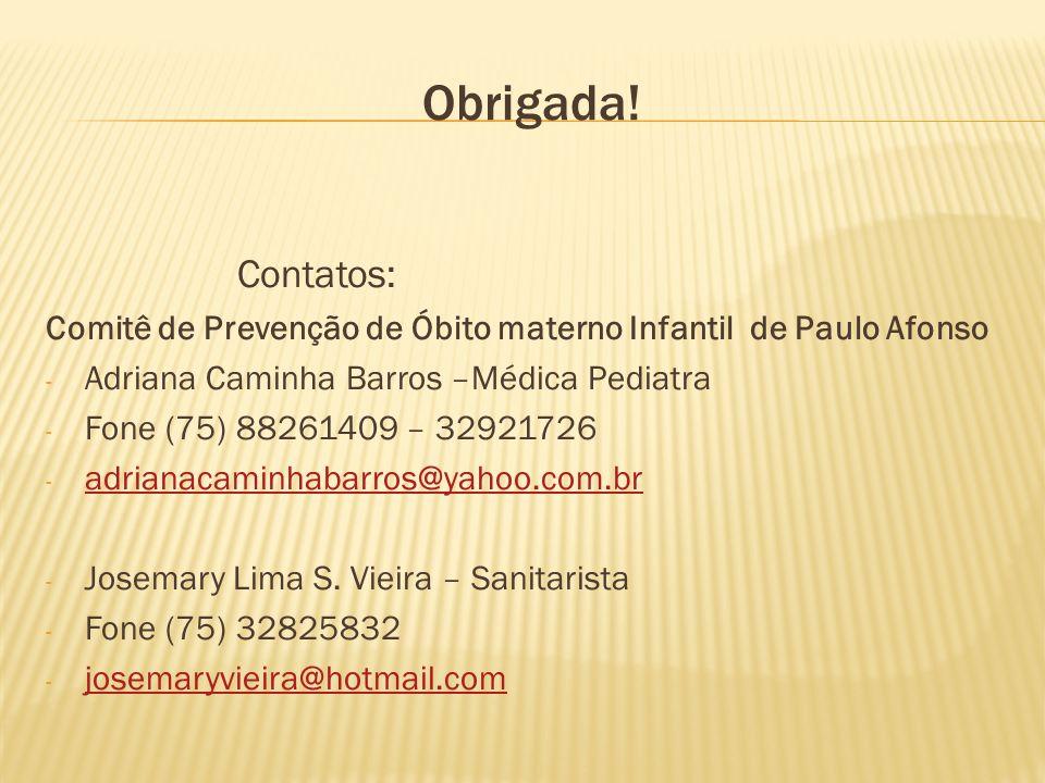 Obrigada! Contatos: Comitê de Prevenção de Óbito materno Infantil de Paulo Afonso - Adriana Caminha Barros –Médica Pediatra - Fone (75) 88261409 – 329