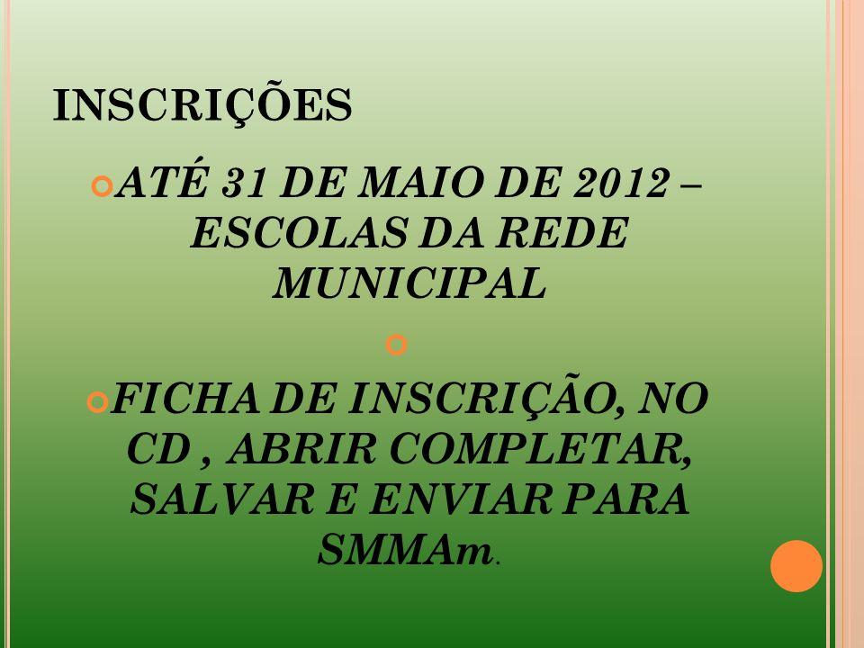 INSCRIÇÕES ATÉ 31 DE MAIO DE 2012 – ESCOLAS DA REDE MUNICIPAL FICHA DE INSCRIÇÃO, NO CD, ABRIR COMPLETAR, SALVAR E ENVIAR PARA SMMAm.