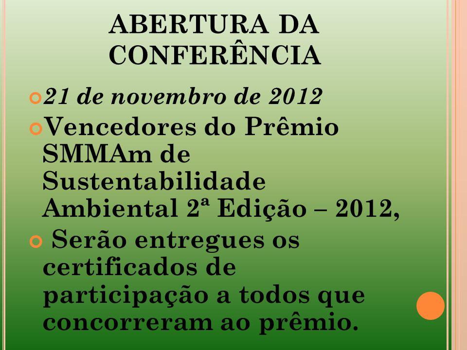 ABERTURA DA CONFERÊNCIA 21 de novembro de 2012 Vencedores do Prêmio SMMAm de Sustentabilidade Ambiental 2ª Edição – 2012, Serão entregues os certifica