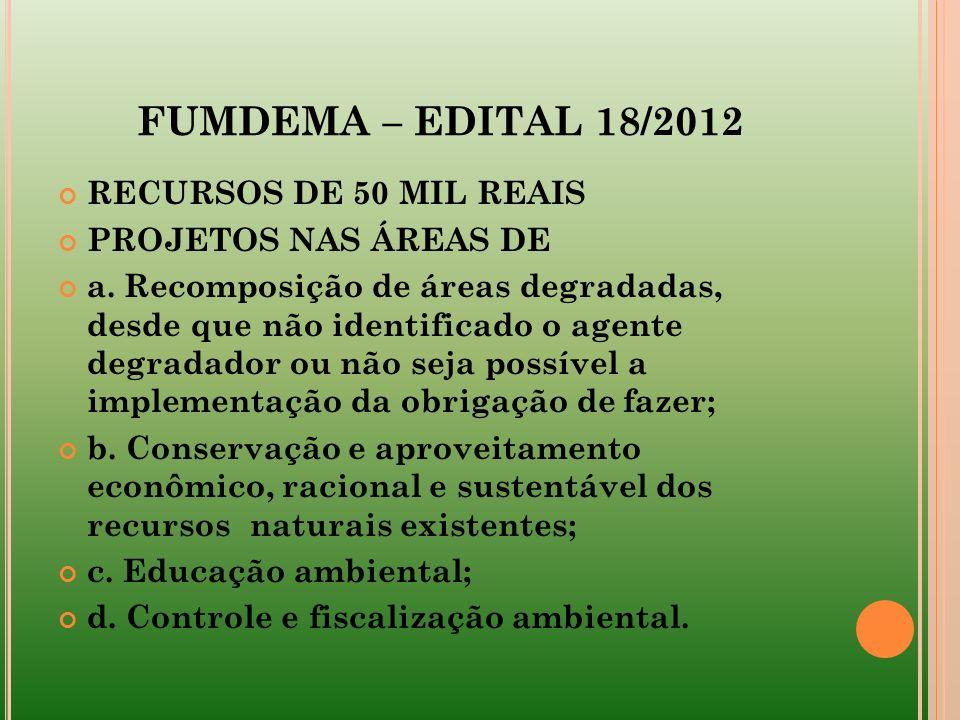 FUMDEMA – EDITAL 18/2012 RECURSOS DE 50 MIL REAIS PROJETOS NAS ÁREAS DE a. Recomposição de áreas degradadas, desde que não identificado o agente degra