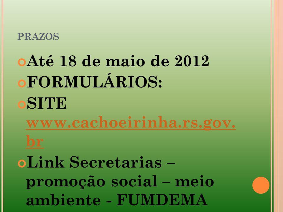 PRAZOS Até 18 de maio de 2012 FORMULÁRIOS: SITE www.cachoeirinha.rs.gov. br www.cachoeirinha.rs.gov. br Link Secretarias – promoção social – meio ambi