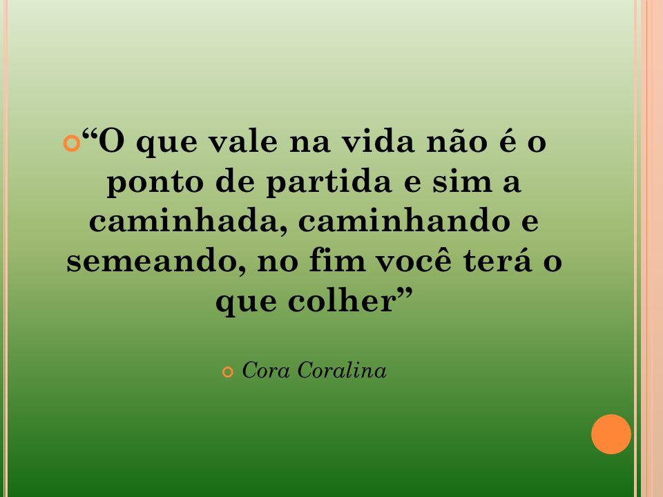 O que vale na vida não é o ponto de partida e sim a caminhada, caminhando e semeando, no fim você terá o que colher Cora Coralina