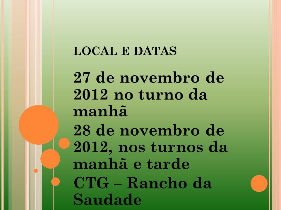 LOCAL E DATAS 27 de novembro de 2012 no turno da manhã 28 de novembro de 2012, nos turnos da manhã e tarde CTG – Rancho da Saudade