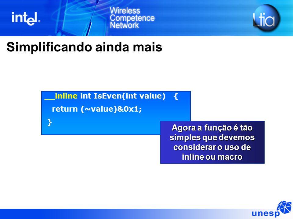 Simplificando ainda mais __inline int IsEven(int value) { return (~value)&0x1; } Agora a função é tão simples que devemos considerar o uso de inline o