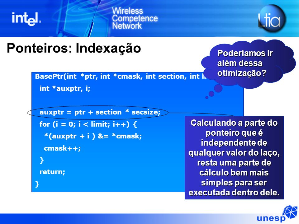 Ponteiros: Indexação BasePtr(int *ptr, int *cmask, int section, int limit) { int *auxptr, i; auxptr = ptr + section * secsize; for (i = 0; i < limit;