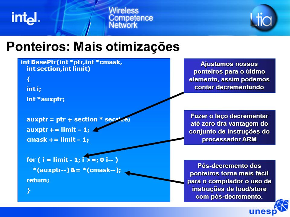 Ponteiros: Mais otimizações int BasePtr(int *ptr,int *cmask, int section,int limit) { int i; int *auxptr; auxptr = ptr + section * secsize; auxptr +=