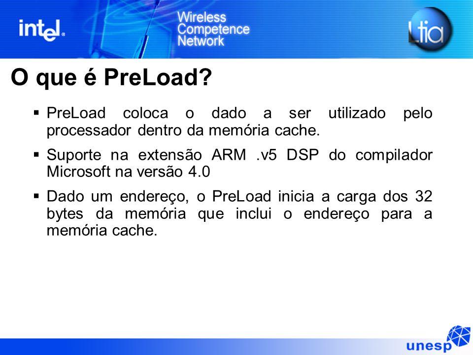 O que é PreLoad? PreLoad coloca o dado a ser utilizado pelo processador dentro da memória cache. Suporte na extensão ARM.v5 DSP do compilador Microsof