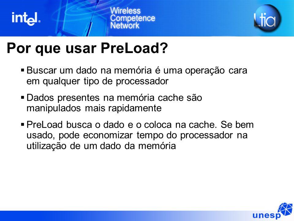 Por que usar PreLoad? Buscar um dado na memória é uma operação cara em qualquer tipo de processador Dados presentes na memória cache são manipulados m