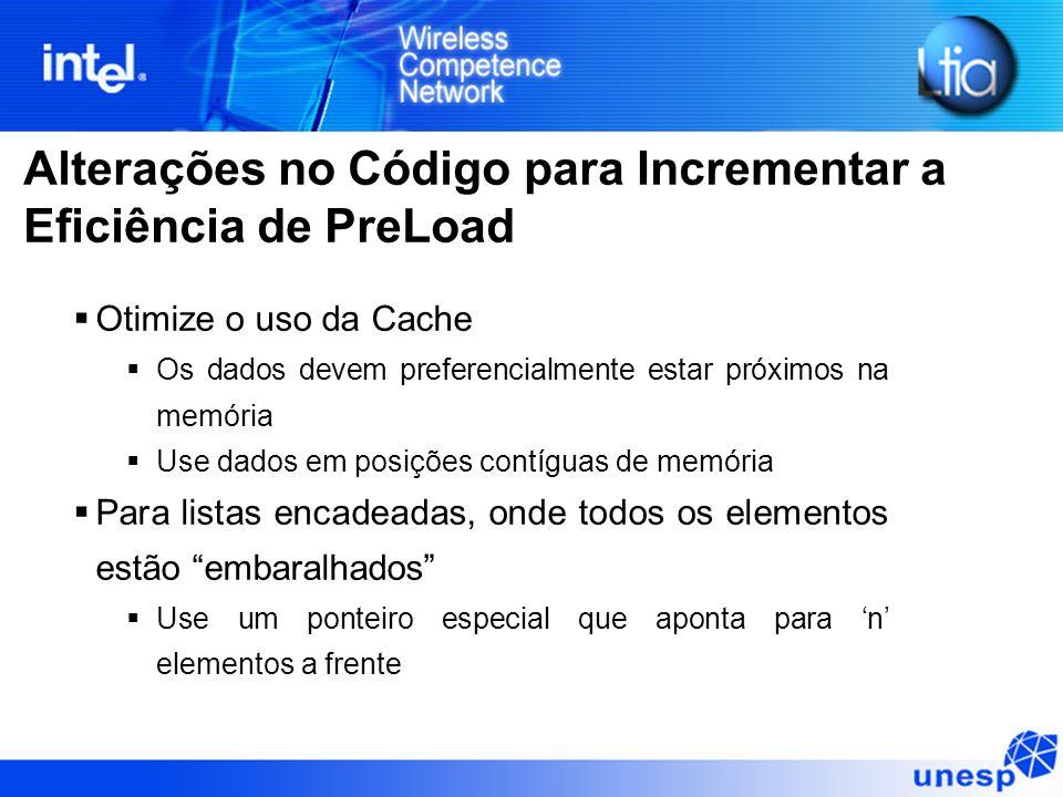 Alterações no Código para Incrementar a Eficiência de PreLoad Otimize o uso da Cache Os dados devem preferencialmente estar próximos na memória Use da