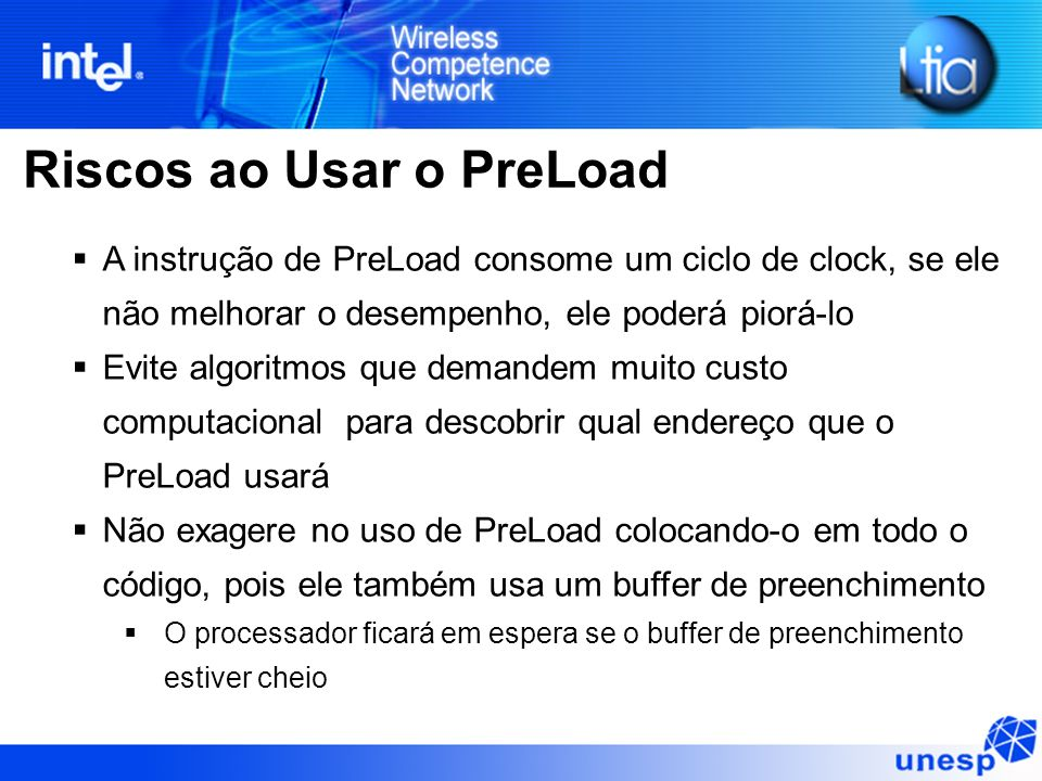 Riscos ao Usar o PreLoad A instrução de PreLoad consome um ciclo de clock, se ele não melhorar o desempenho, ele poderá piorá-lo Evite algoritmos que