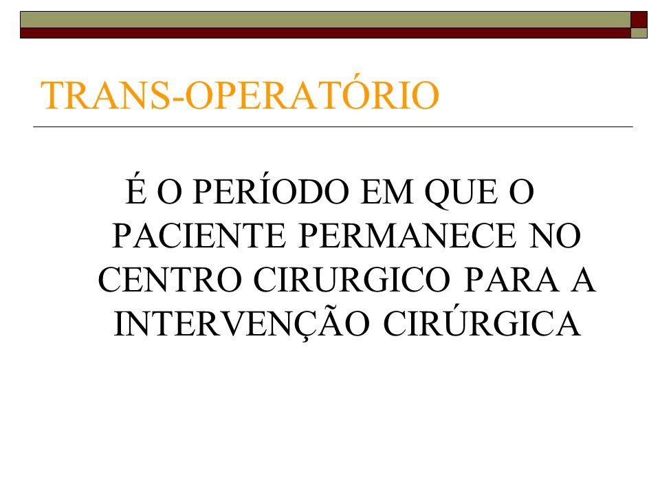TRANS-OPERATÓRIO É O PERÍODO EM QUE O PACIENTE PERMANECE NO CENTRO CIRURGICO PARA A INTERVENÇÃO CIRÚRGICA