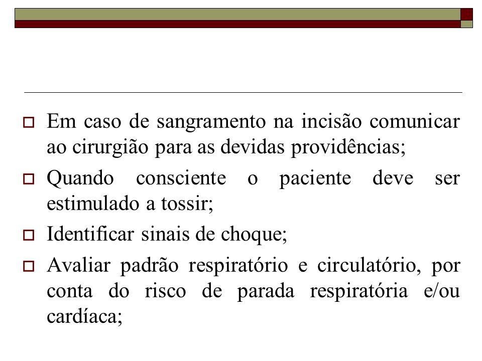Em caso de sangramento na incisão comunicar ao cirurgião para as devidas providências; Quando consciente o paciente deve ser estimulado a tossir; Iden