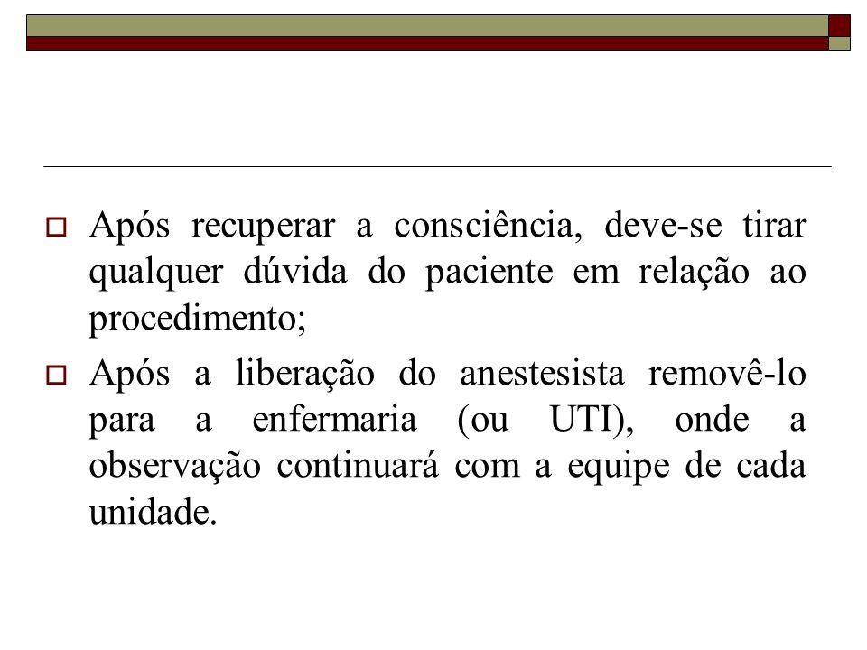 Após recuperar a consciência, deve-se tirar qualquer dúvida do paciente em relação ao procedimento; Após a liberação do anestesista removê-lo para a e