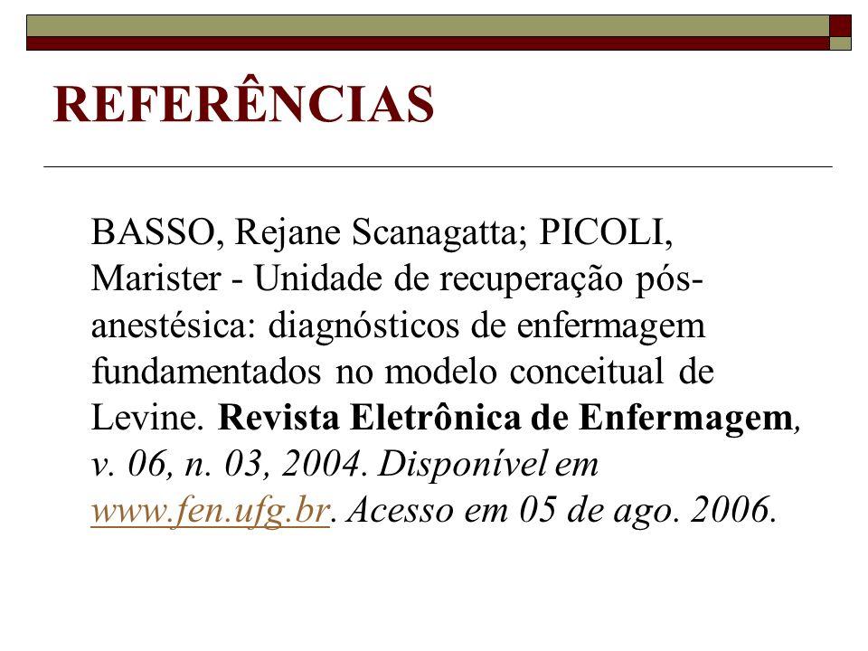 REFERÊNCIAS BASSO, Rejane Scanagatta; PICOLI, Marister - Unidade de recuperação pós- anestésica: diagnósticos de enfermagem fundamentados no modelo co